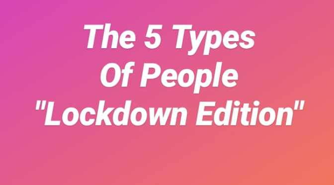 5 TYPES OF PEOPLE IN LOCKDOWN